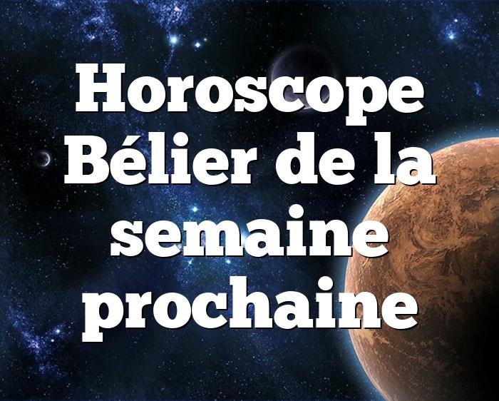 Horoscope Bélier de la semaine prochaine