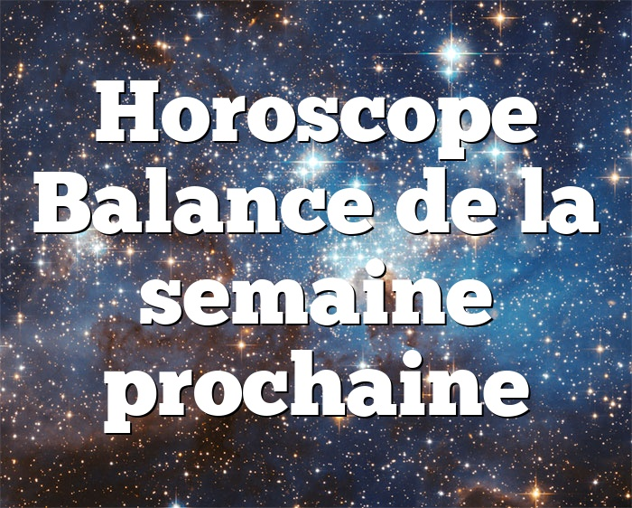 Horoscope Balance de la semaine prochaine