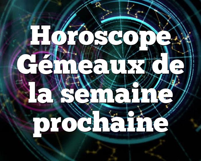 Horoscope Gémeaux de la semaine prochaine