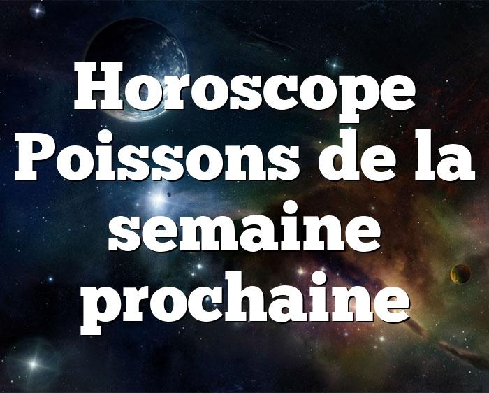 Horoscope Poissons de la semaine prochaine