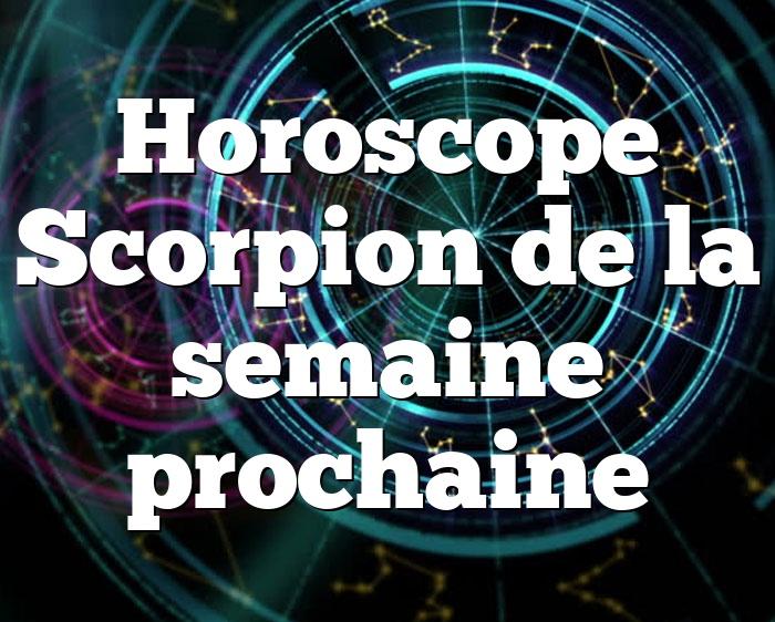 Horoscope Scorpion de la semaine prochaine