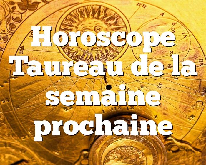 Horoscope Taureau de la semaine prochaine