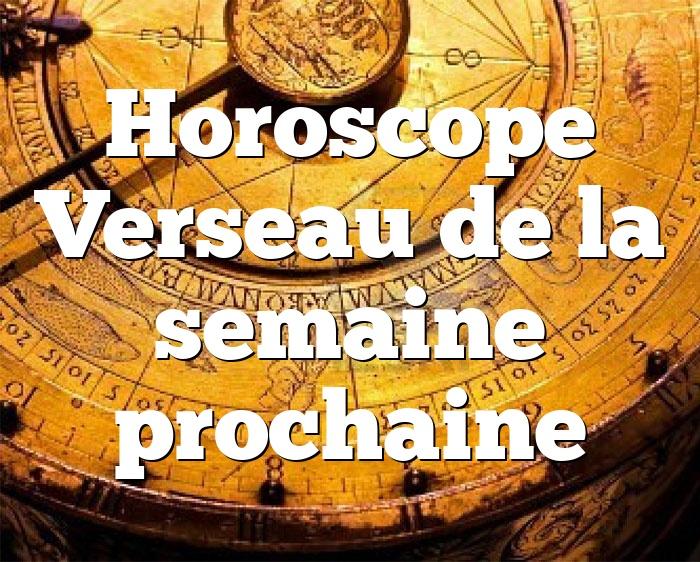Horoscope Verseau de la semaine prochaine