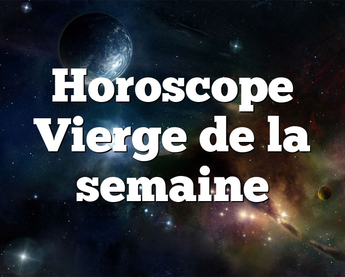 Horoscope Vierge de la semaine